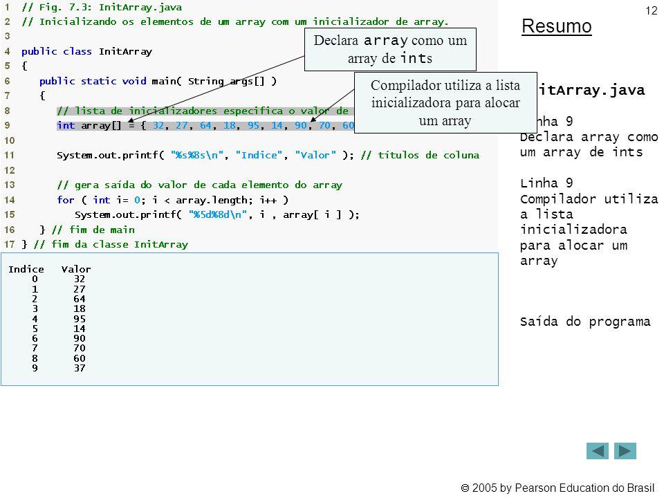  2005 by Pearson Education do Brasil 12 Resumo InitArray.java Linha 9 Declara array como um array de ints Linha 9 Compilador utiliza a lista iniciali