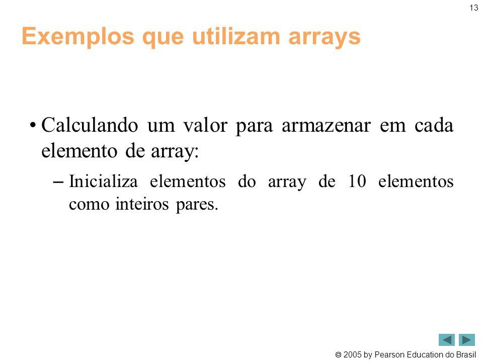  2005 by Pearson Education do Brasil 13 Exemplos que utilizam arrays •Calculando um valor para armazenar em cada elemento de array: – Inicializa elem