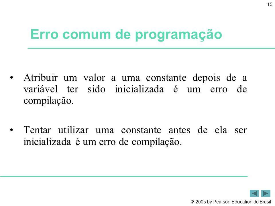  2005 by Pearson Education do Brasil 15 Erro comum de programação •Atribuir um valor a uma constante depois de a variável ter sido inicializada é um