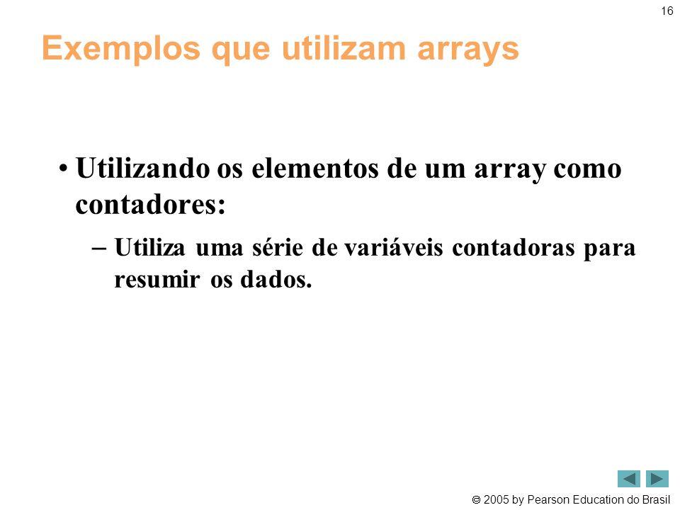  2005 by Pearson Education do Brasil 16 Exemplos que utilizam arrays •Utilizando os elementos de um array como contadores: – Utiliza uma série de var