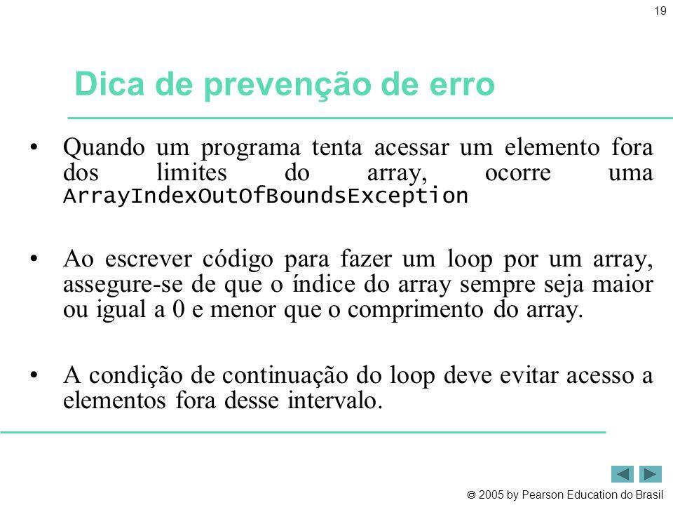  2005 by Pearson Education do Brasil 19 Dica de prevenção de erro •Quando um programa tenta acessar um elemento fora dos limites do array, ocorre uma
