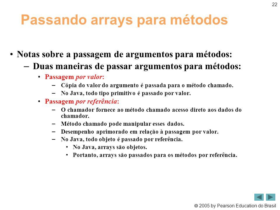  2005 by Pearson Education do Brasil 22 Passando arrays para métodos •Notas sobre a passagem de argumentos para métodos: – Duas maneiras de passar ar