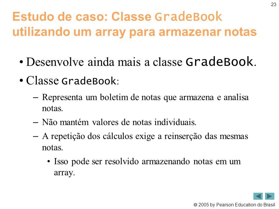  2005 by Pearson Education do Brasil 23 Estudo de caso: Classe GradeBook utilizando um array para armazenar notas •Desenvolve ainda mais a classe Gra