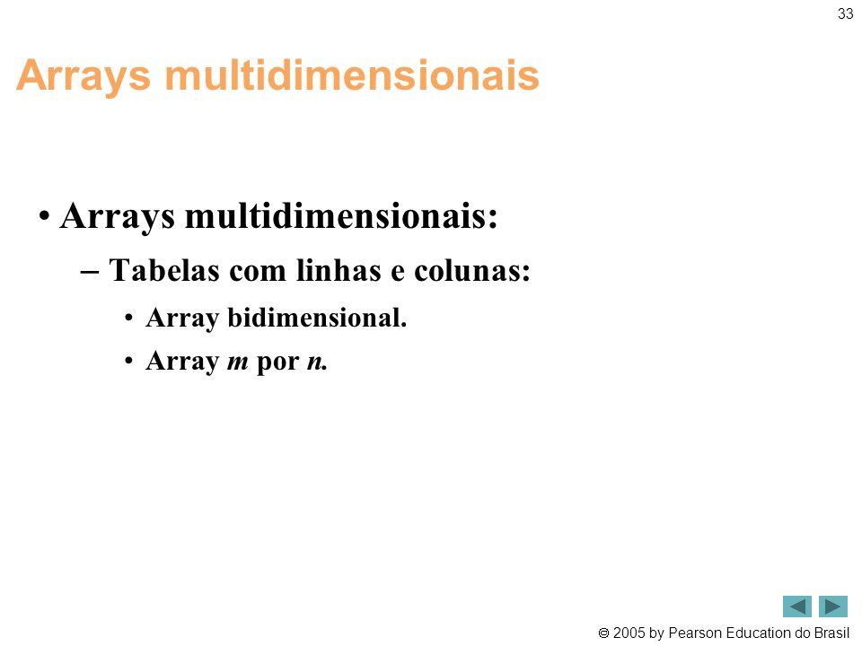  2005 by Pearson Education do Brasil 33 Arrays multidimensionais •Arrays multidimensionais: – Tabelas com linhas e colunas: •Array bidimensional. •Ar