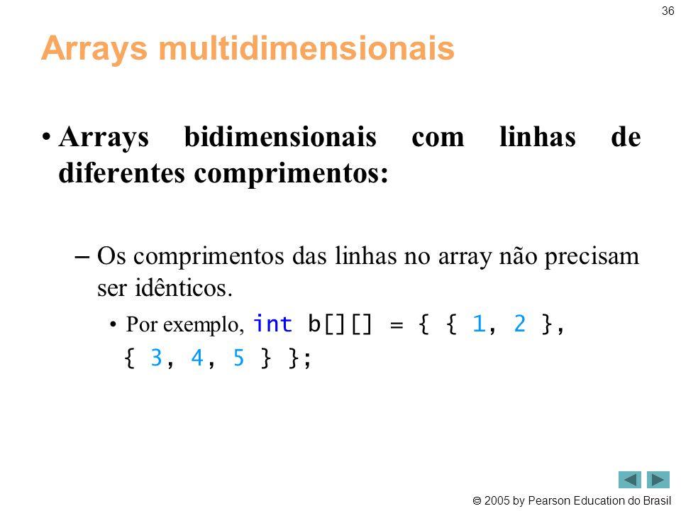  2005 by Pearson Education do Brasil 36 Arrays multidimensionais •Arrays bidimensionais com linhas de diferentes comprimentos: – Os comprimentos das