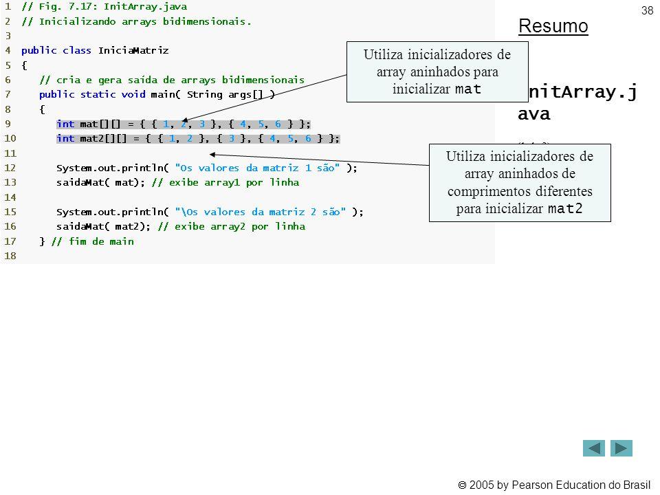  2005 by Pearson Education do Brasil 38 Resumo InitArray.j ava (1 de 2) Linha 9 Linha 10 Utiliza inicializadores de array aninhados para inicializar