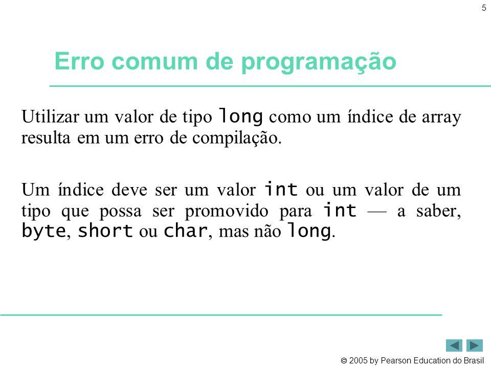  2005 by Pearson Education do Brasil 5 Erro comum de programação Utilizar um valor de tipo long como um índice de array resulta em um erro de compila