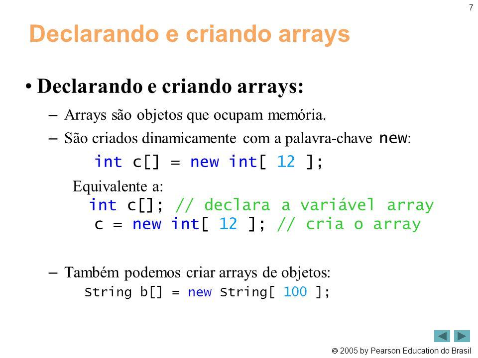  2005 by Pearson Education do Brasil 7 Declarando e criando arrays •Declarando e criando arrays: – Arrays são objetos que ocupam memória. – São criad