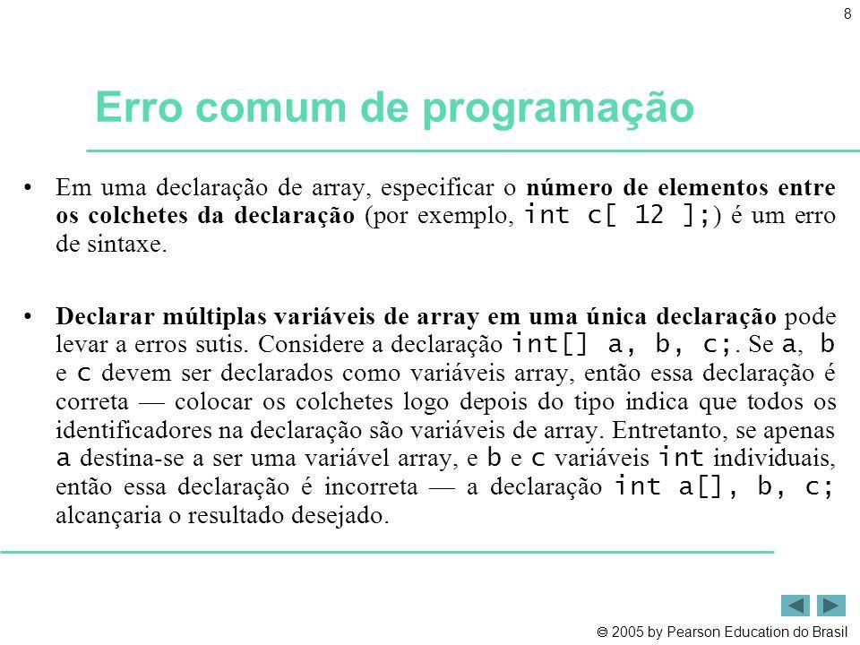  2005 by Pearson Education do Brasil 19 Dica de prevenção de erro •Quando um programa tenta acessar um elemento fora dos limites do array, ocorre uma ArrayIndexOutOfBoundsException •Ao escrever código para fazer um loop por um array, assegure-se de que o índice do array sempre seja maior ou igual a 0 e menor que o comprimento do array.
