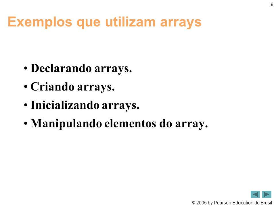  2005 by Pearson Education do Brasil public class IniciaVetor { public static void main(String[] args) { int vetor[]; //declara um vetor vet de inteiros vetor = new int [10]; //Cria 10 ints para um array; cada int é // inicializada como 0 por padrão System.out.printf( %s%8s\n , Indice , Valor ); // títulos // gera saída do valor de cada elemento do array for ( int i = 0; i< vetor.length; i++ ) System.out.printf( %5d %8d \n , i, vetor[i] ); } // fim de main } // fim da classe iniciaVetor
