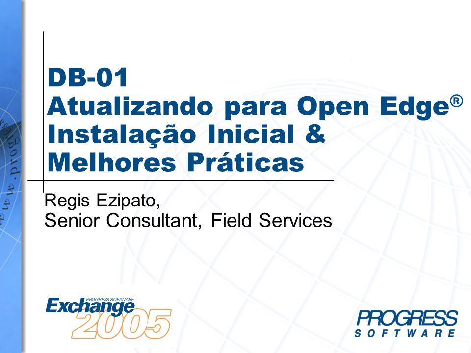 DB-01 Atualizando para Open Edge ® Instalação Inicial & Melhores Práticas Regis Ezipato, Senior Consultant, Field Services