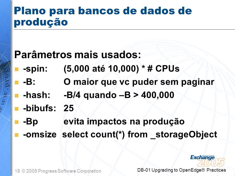 18© 2005 Progress Software Corporation DB-01 Upgrading to OpenEdge® Practices Plano para bancos de dados de produção Parâmetros mais usados: n -spin: