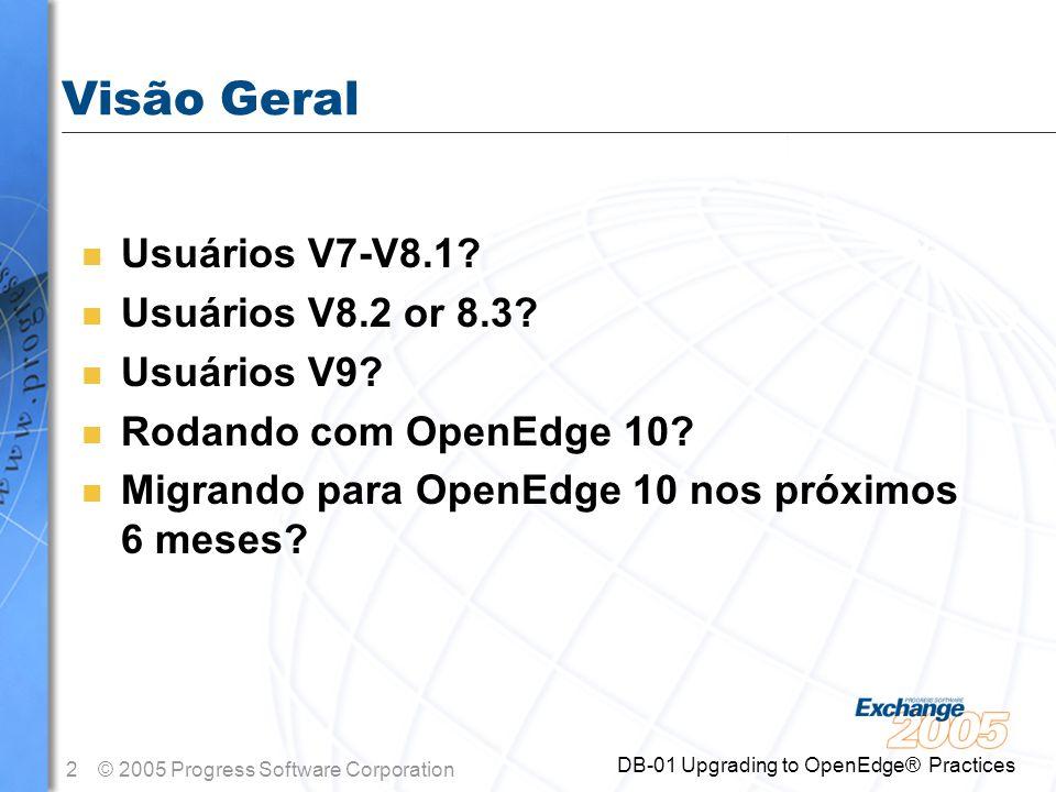 2© 2005 Progress Software Corporation DB-01 Upgrading to OpenEdge® Practices Visão Geral n Usuários V7-V8.1? n Usuários V8.2 or 8.3? n Usuários V9? n