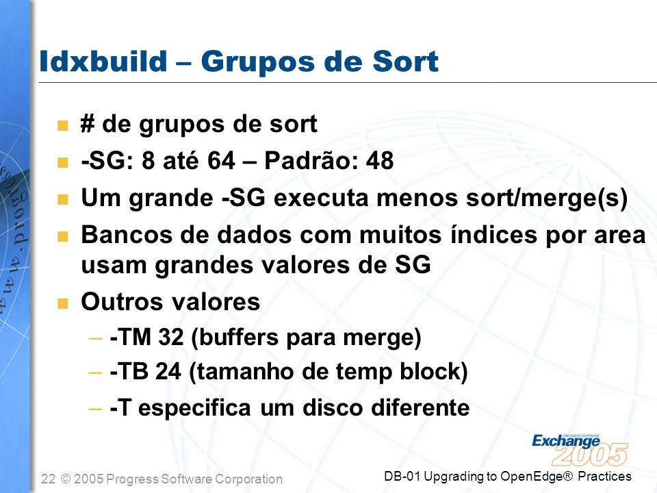 22© 2005 Progress Software Corporation DB-01 Upgrading to OpenEdge® Practices Idxbuild – Grupos de Sort n # de grupos de sort n -SG: 8 até 64 – Padrão