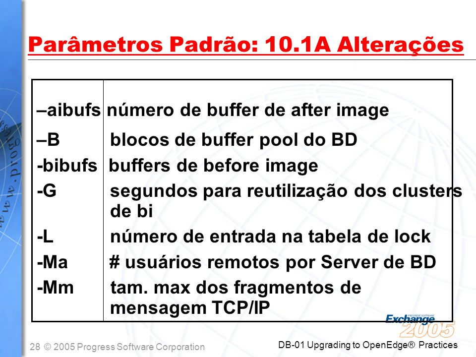 28© 2005 Progress Software Corporation DB-01 Upgrading to OpenEdge® Practices Parâmetros Padrão: 10.1A Alterações –aibufs número de buffer de after im