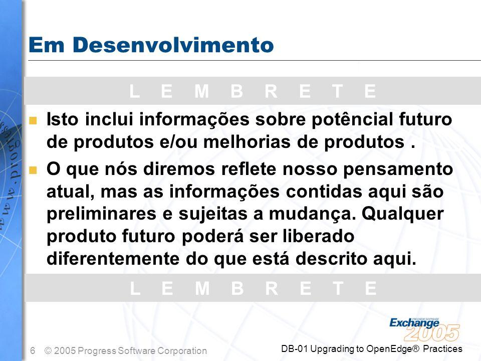 6© 2005 Progress Software Corporation DB-01 Upgrading to OpenEdge® Practices L E M B R E T E Em Desenvolvimento n Isto inclui informações sobre potênc