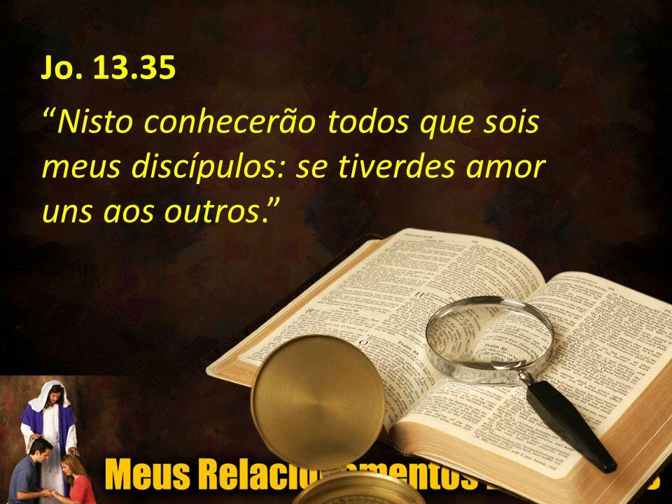 Jo. 13.35 Nisto conhecerão todos que sois meus discípulos: se tiverdes amor uns aos outros.