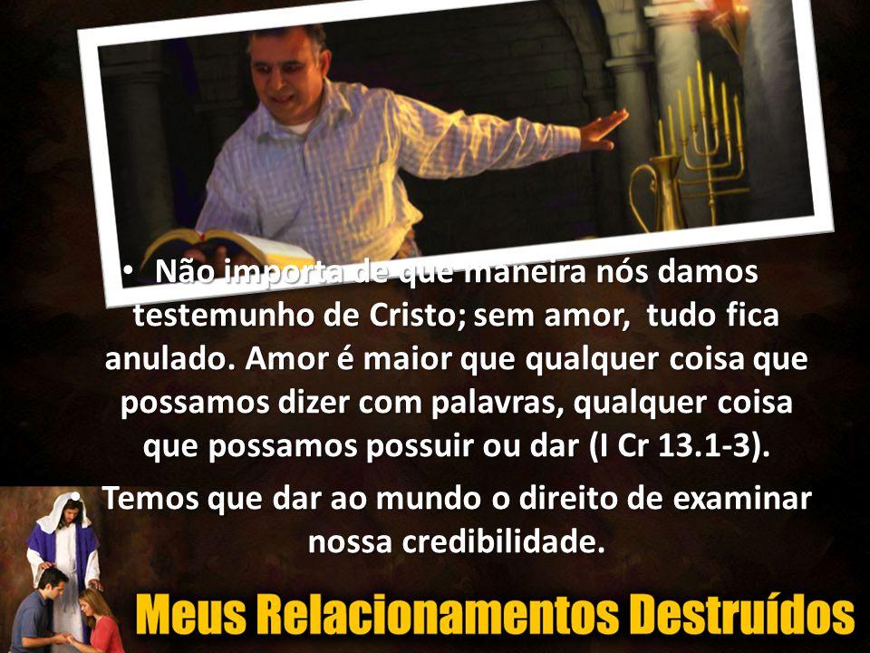• Não importa de que maneira nós damos testemunho de Cristo; sem amor, tudo fica anulado.