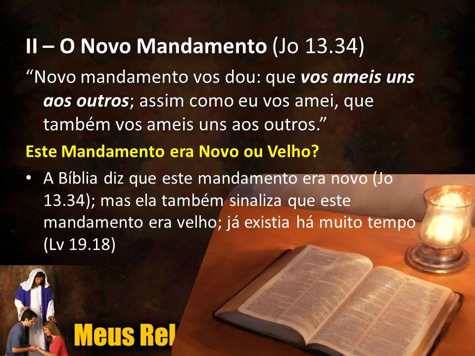 II – O Novo Mandamento (Jo 13.34) Novo mandamento vos dou: que vos ameis uns aos outros; assim como eu vos amei, que também vos ameis uns aos outros. Este Mandamento era Novo ou Velho.
