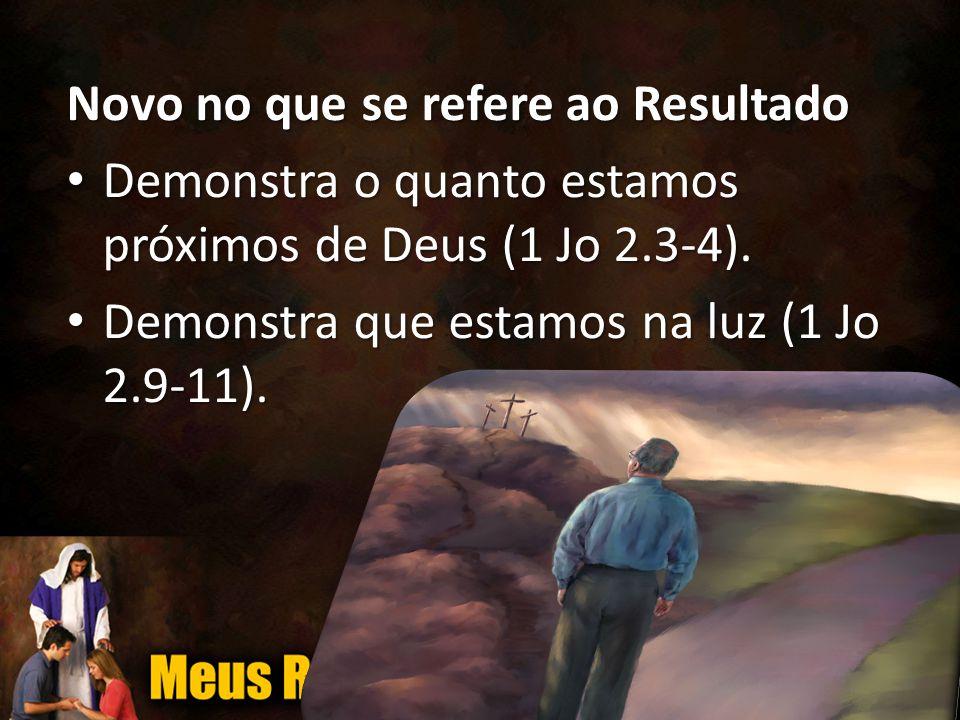 Novo no que se refere ao Resultado • Demonstra o quanto estamos próximos de Deus (1 Jo 2.3-4).