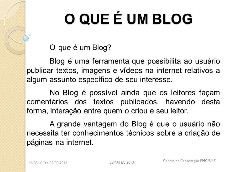 22/08/2013 a 30/08/2013 SEMATEC 2013 Centro de Capacitação PMC/SME O QUE É UM BLOG O que é um Blog? Blog é uma ferramenta que possibilita ao usuário p