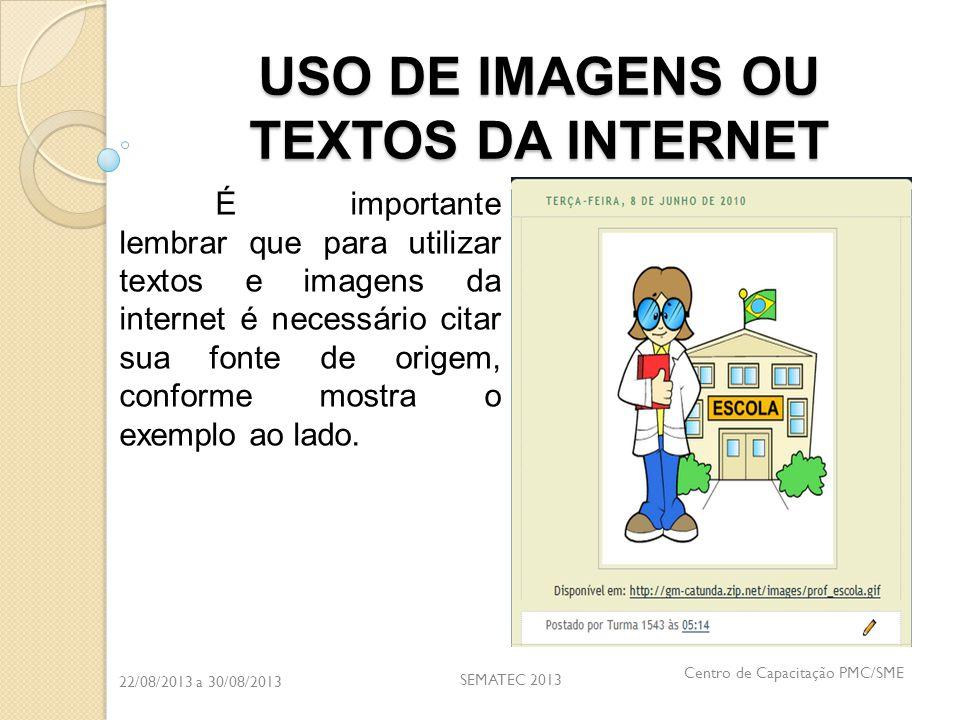 22/08/2013 a 30/08/2013 SEMATEC 2013 Centro de Capacitação PMC/SME USO DE IMAGENS OU TEXTOS DA INTERNET É importante lembrar que para utilizar textos