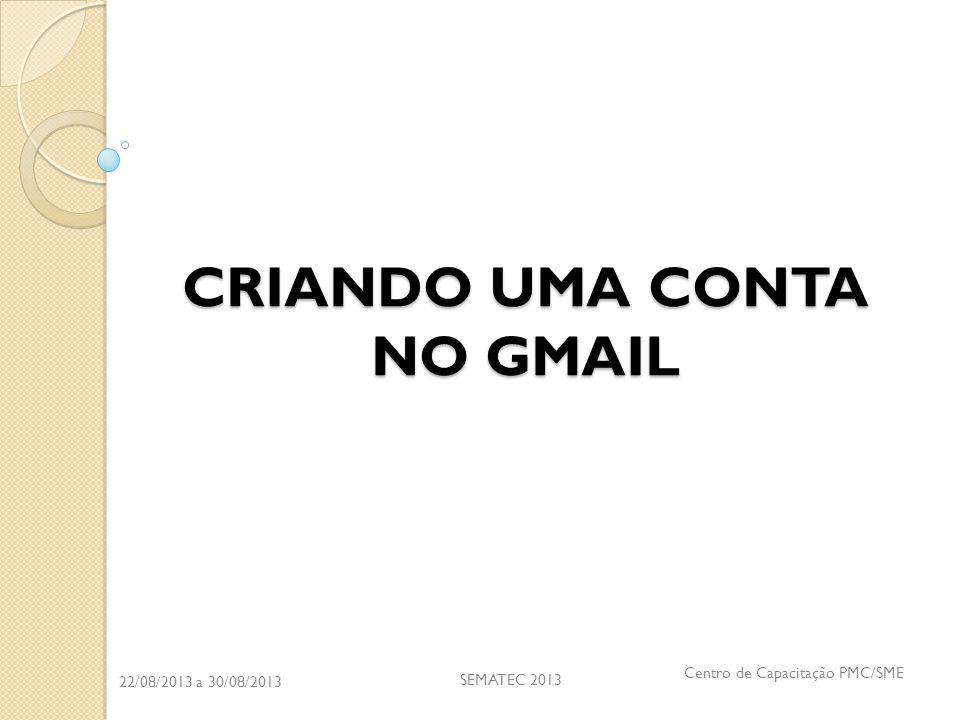 22/08/2013 a 30/08/2013 SEMATEC 2013 Centro de Capacitação PMC/SME CRIANDO UMA CONTA NO GMAIL