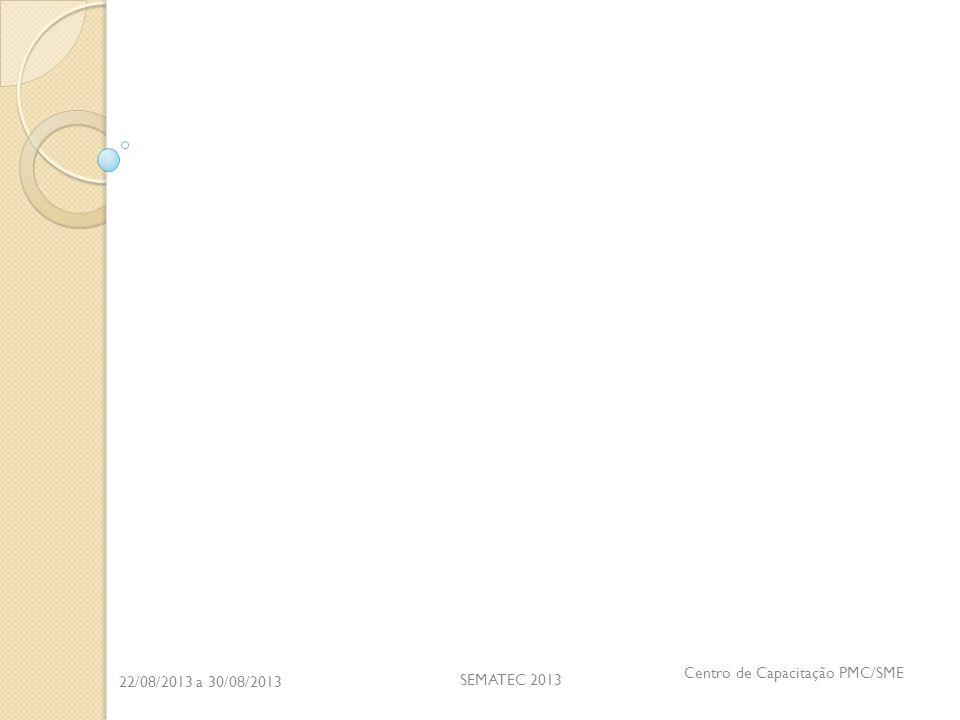 22/08/2013 a 30/08/2013 SEMATEC 2013 Centro de Capacitação PMC/SME