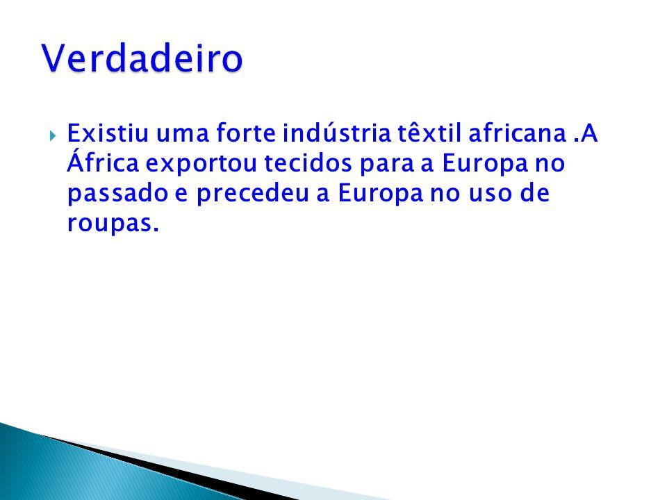  Existiu uma forte indústria têxtil africana.A África exportou tecidos para a Europa no passado e precedeu a Europa no uso de roupas.