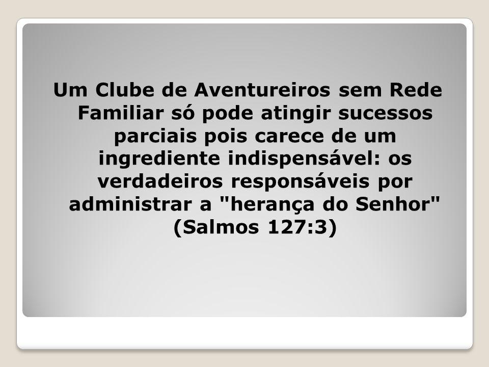 Um Clube de Aventureiros sem Rede Familiar só pode atingir sucessos parciais pois carece de um ingrediente indispensável: os verdadeiros responsáveis por administrar a herança do Senhor (Salmos 127:3)