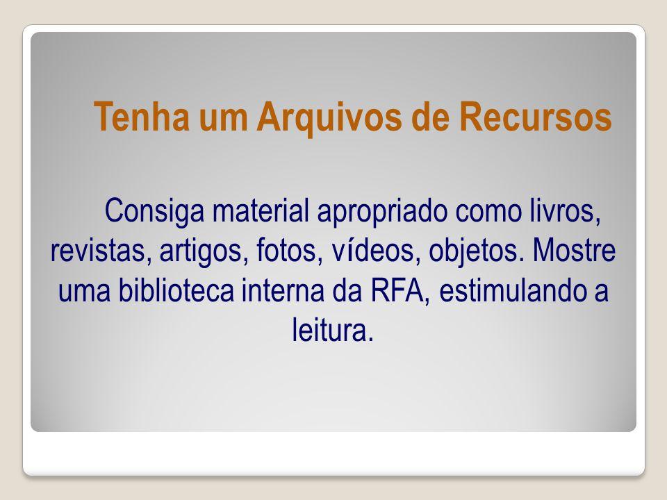 Tenha um Arquivos de Recursos Consiga material apropriado como livros, revistas, artigos, fotos, v í deos, objetos.