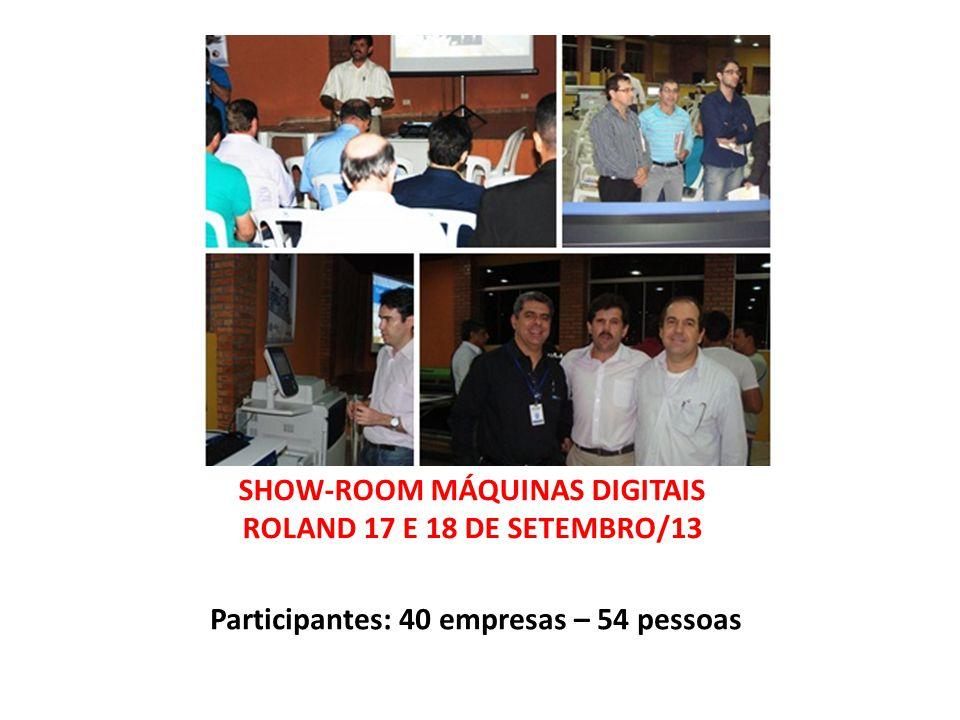 SHOW-ROOM MÁQUINAS DIGITAIS ROLAND 17 E 18 DE SETEMBRO/13 Participantes: 40 empresas – 54 pessoas