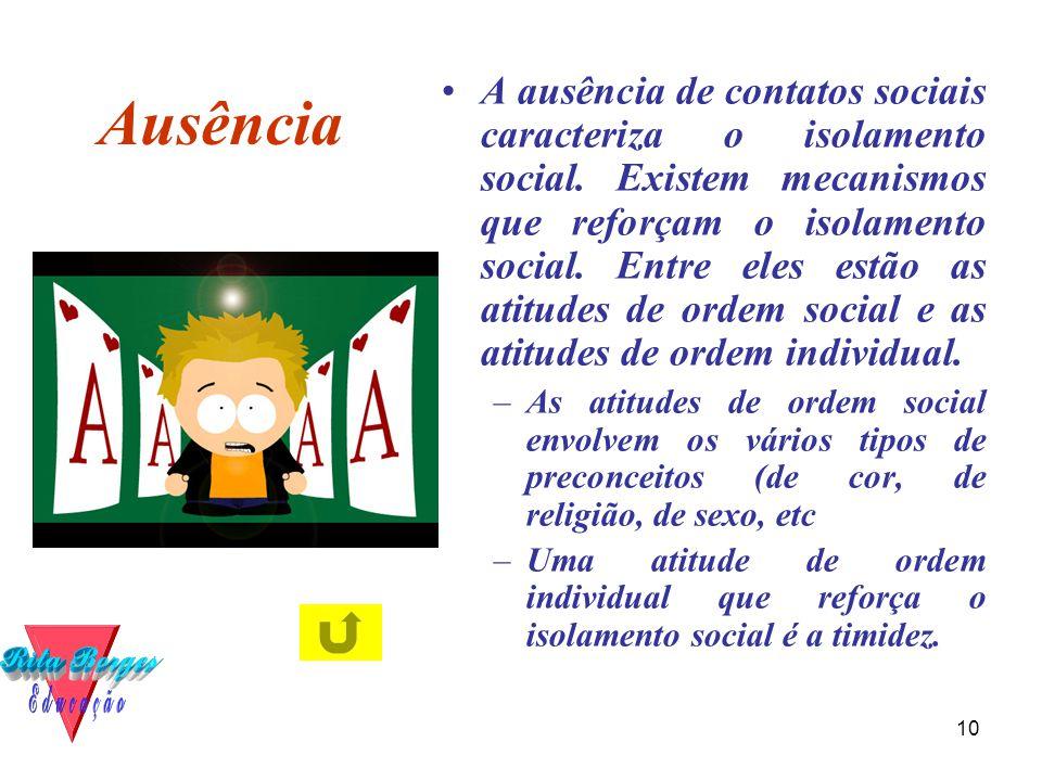 10 Ausência •A ausência de contatos sociais caracteriza o isolamento social. Existem mecanismos que reforçam o isolamento social. Entre eles estão as