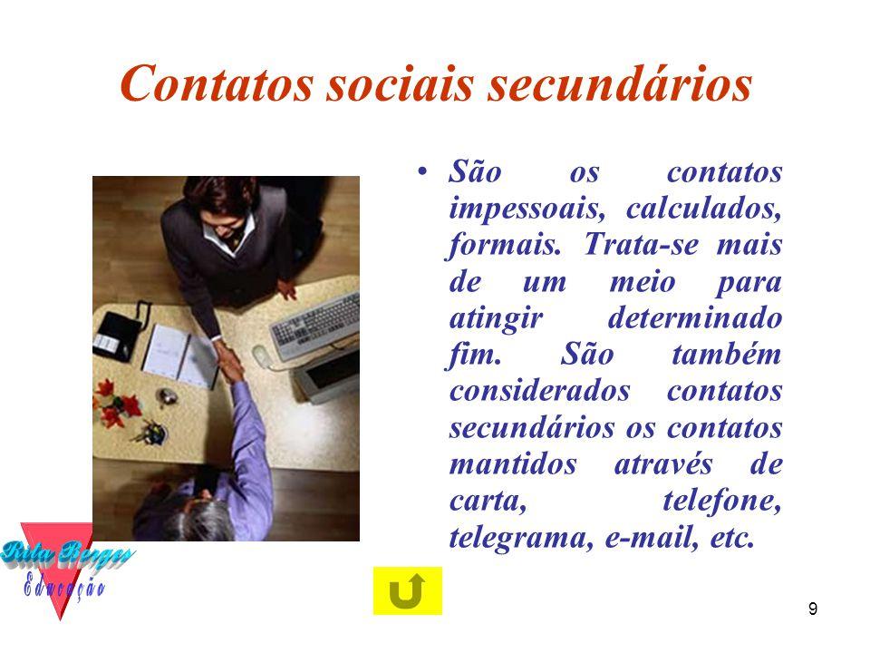 9 Contatos sociais secundários •São os contatos impessoais, calculados, formais. Trata-se mais de um meio para atingir determinado fim. São também con