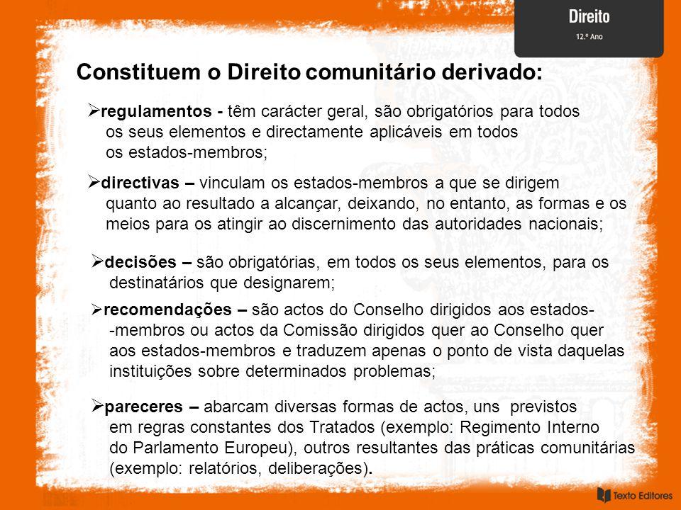 Constituem o Direito comunitário derivado:  regulamentos - têm carácter geral, são obrigatórios para todos os seus elementos e directamente aplicávei