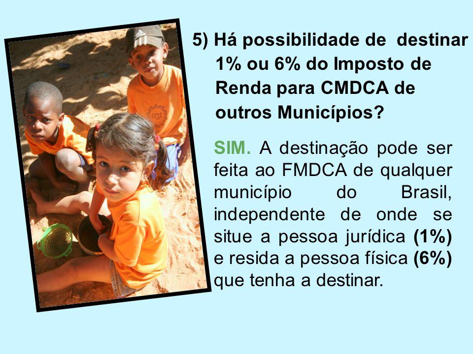 5) Há possibilidade de destinar 1% ou 6% do Imposto de Renda para CMDCA de outros Municípios? SIM. A destinação pode ser feita ao FMDCA de qualquer mu