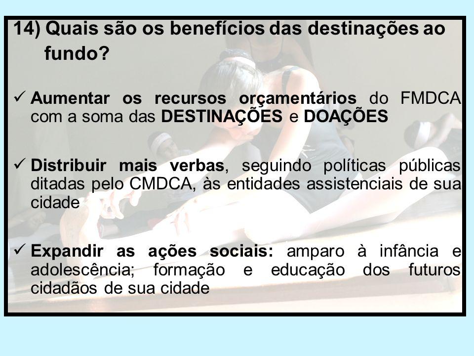 14) Quais são os benefícios das destinações ao fundo?  Aumentar os recursos orçamentários do FMDCA com a soma das DESTINAÇÕES e DOAÇÕES  Distribuir