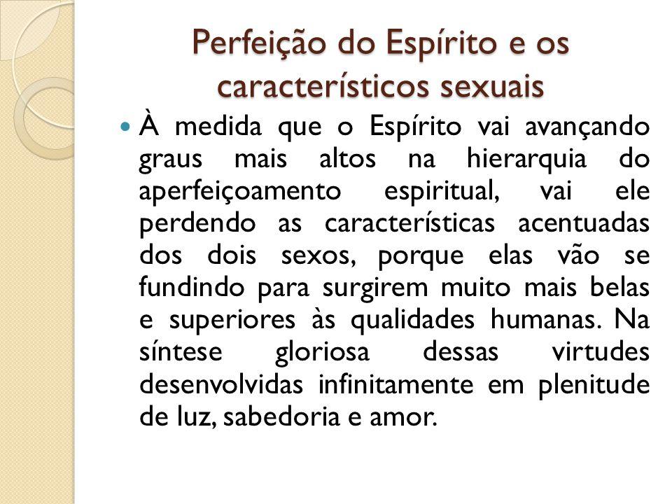 Perfeição do Espírito e os característicos sexuais  À medida que o Espírito vai avançando graus mais altos na hierarquia do aperfeiçoamento espiritua