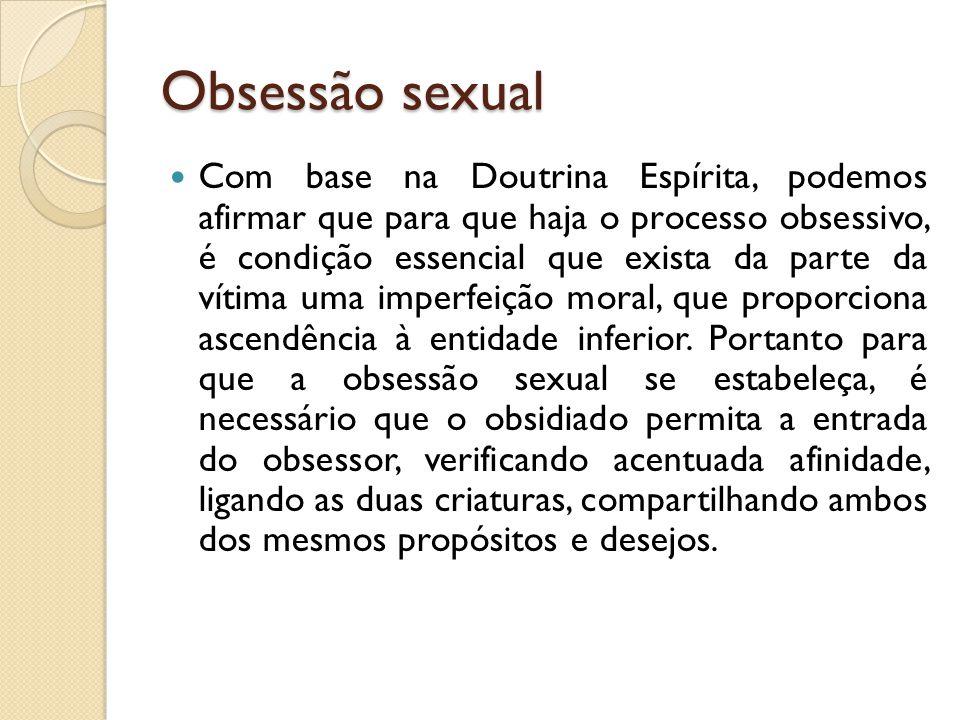 Obsessão sexual  Com base na Doutrina Espírita, podemos afirmar que para que haja o processo obsessivo, é condição essencial que exista da parte da v