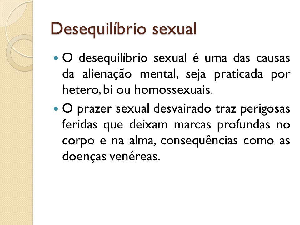 Desequilíbrio sexual  O desequilíbrio sexual é uma das causas da alienação mental, seja praticada por hetero, bi ou homossexuais.  O prazer sexual d