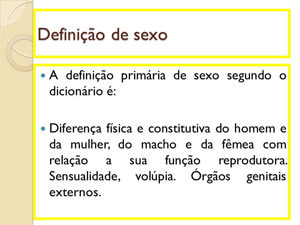 Definição de sexo  A definição primária de sexo segundo o dicionário é:  Diferença física e constitutiva do homem e da mulher, do macho e da fêmea c