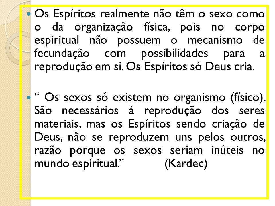  Os Espíritos realmente não têm o sexo como o da organização física, pois no corpo espiritual não possuem o mecanismo de fecundação com possibilidade