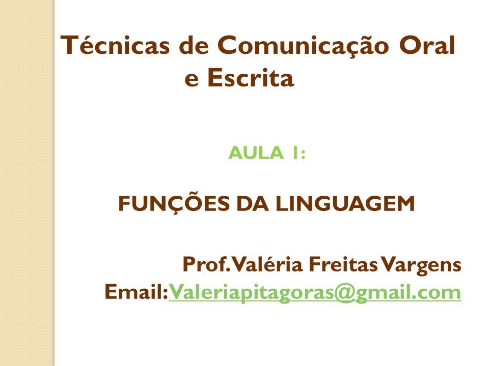 AULA 1: FUNÇÕES DA LINGUAGEM Prof. Valéria Freitas Vargens Email: Valeriapitagoras@gmail.comValeriapitagoras@gmail.com Técnicas de Comunicação Oral e