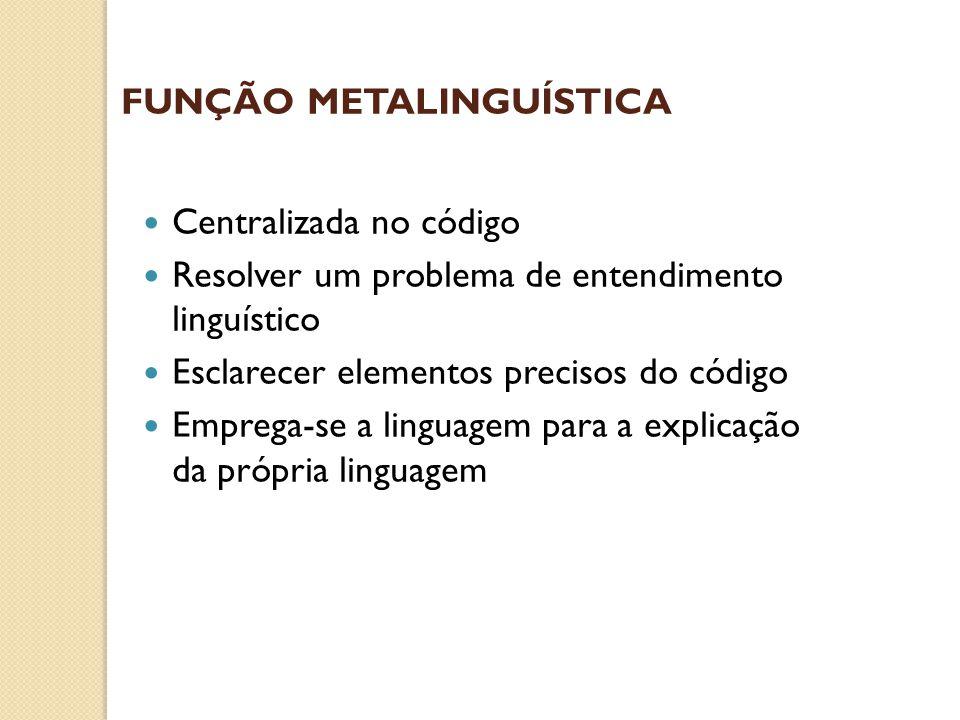 FUNÇÃO METALINGUÍSTICA  Centralizada no código  Resolver um problema de entendimento linguístico  Esclarecer elementos precisos do código  Emprega