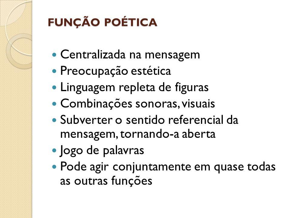 FUNÇÃO POÉTICA  Centralizada na mensagem  Preocupação estética  Linguagem repleta de figuras  Combinações sonoras, visuais  Subverter o sentido r