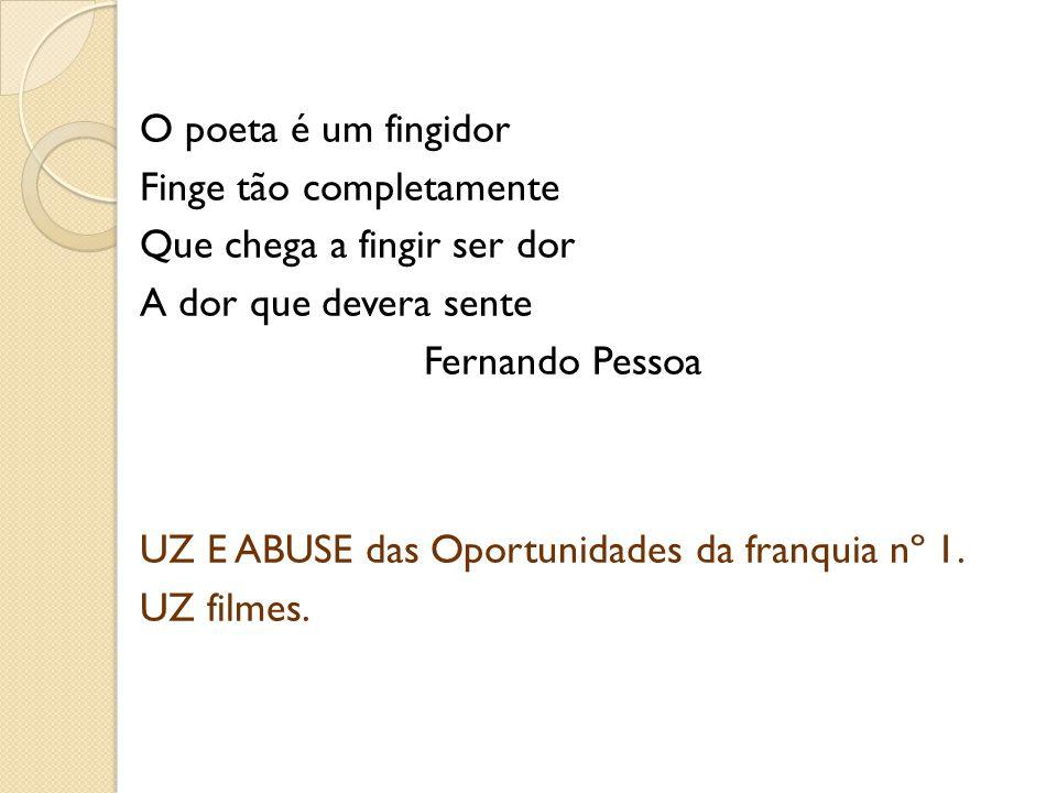 O poeta é um fingidor Finge tão completamente Que chega a fingir ser dor A dor que devera sente Fernando Pessoa UZ E ABUSE das Oportunidades da franqu