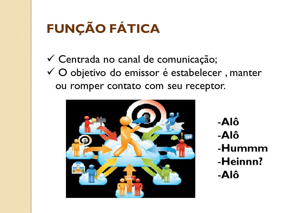 FUNÇÃO FÁTICA  Centrada no canal de comunicação;  O objetivo do emissor é estabelecer, manter ou romper contato com seu receptor. -Alô -Hummm -Heinn
