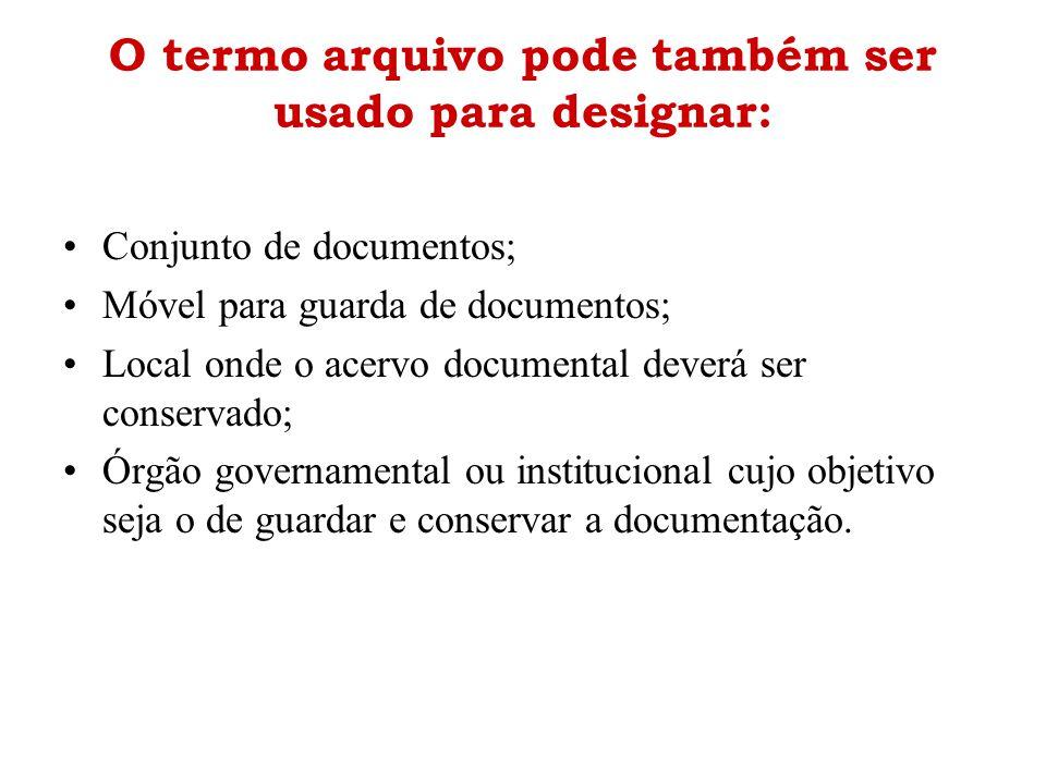 O termo arquivo pode também ser usado para designar: •Conjunto de documentos; •Móvel para guarda de documentos; •Local onde o acervo documental deverá