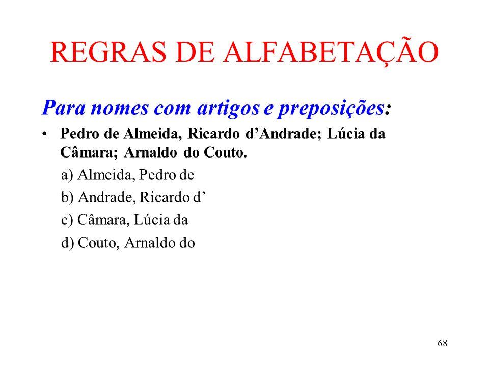 68 REGRAS DE ALFABETAÇÃO Para nomes com artigos e preposições: •Pedro de Almeida, Ricardo d'Andrade; Lúcia da Câmara; Arnaldo do Couto. a) Almeida, Pe