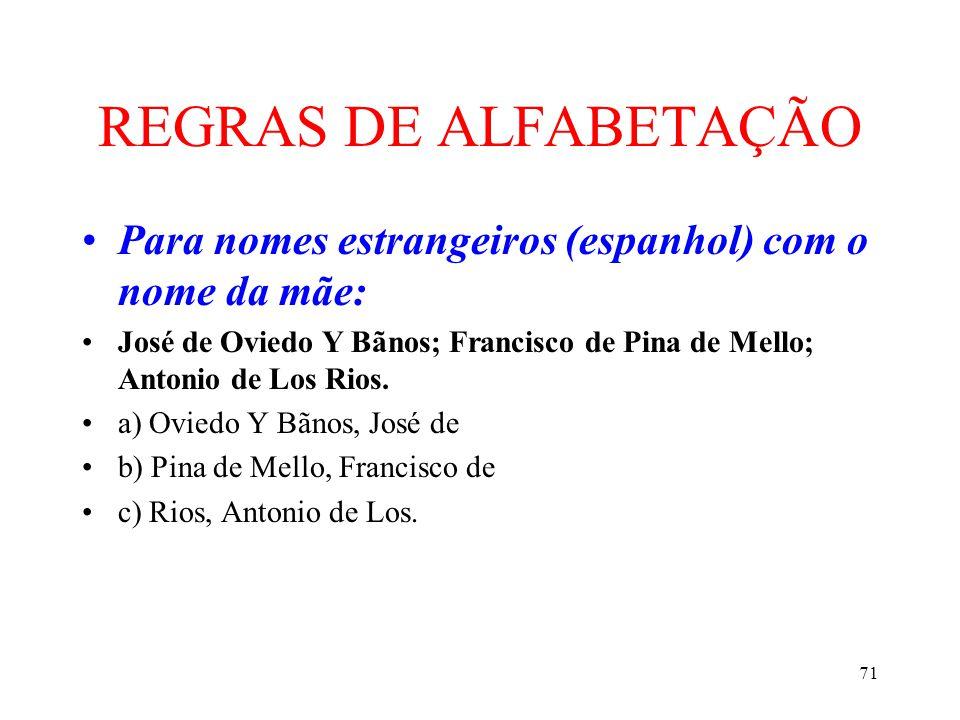 71 REGRAS DE ALFABETAÇÃO •Para nomes estrangeiros (espanhol) com o nome da mãe: •José de Oviedo Y Bãnos; Francisco de Pina de Mello; Antonio de Los Ri